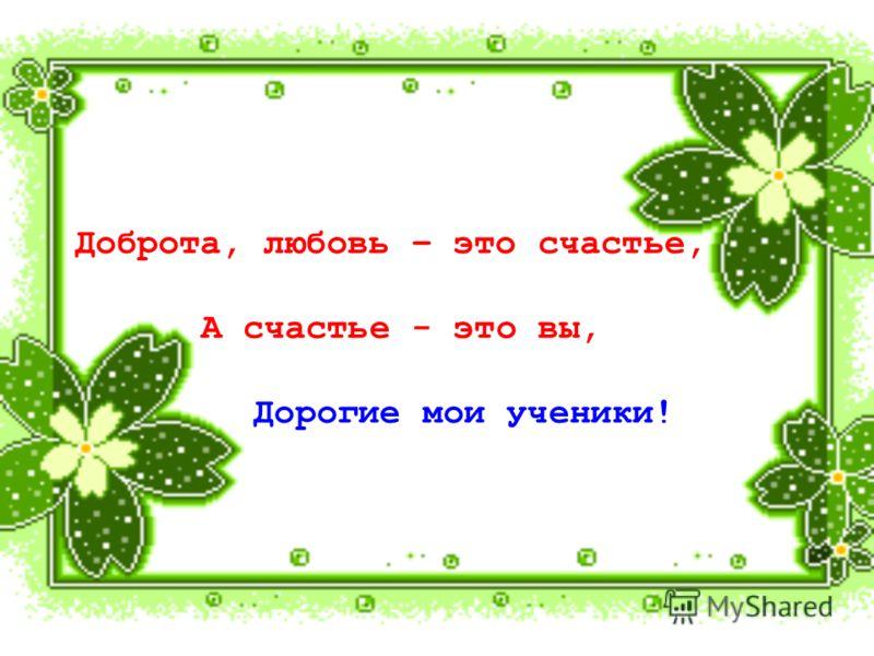 Доброта, любовь – это счастье, А счастье - это вы, Дорогие мои ученики!