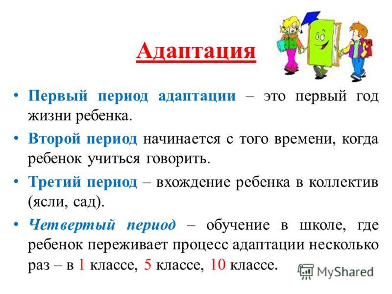 Адаптация Первый период адаптации – это первый год жизни ребенка. Второй период начинается с того времени, когда ребенок учиться говорить. Третий период – вхождение ребенка в коллектив (ясли, сад). Четвертый период – обучение в школе, где ребенок пер
