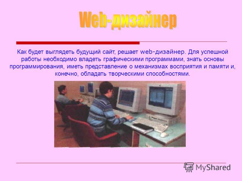 Как будет выглядеть будущий сайт, решает web-дизайнер. Для успешной работы необходимо владеть графическими программами, знать основы программирования, иметь представление о механизмах восприятия и памяти и, конечно, обладать творческими способностями