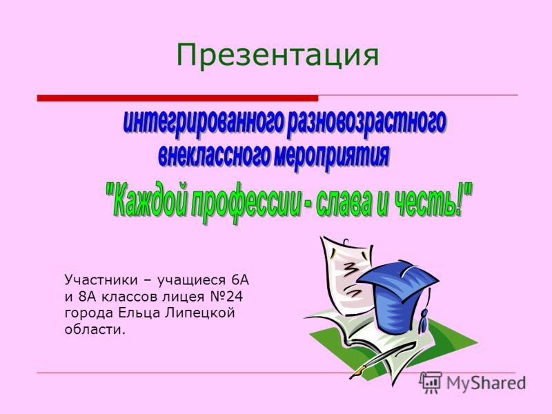 Презентация Участники – учащиеся 6А и 8А классов лицея 24 города Ельца Липецкой области.