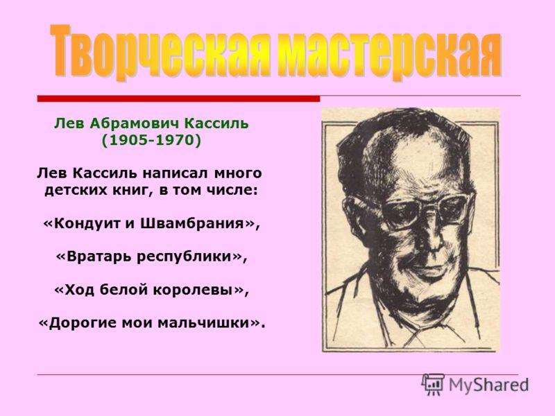 Лев Абрамович Кассиль (1905-1970) Лев Кассиль написал много детских книг, в том числе: «Кондуит и Швамбрания», «Вратарь республики», «Ход белой королевы», «Дорогие мои мальчишки».