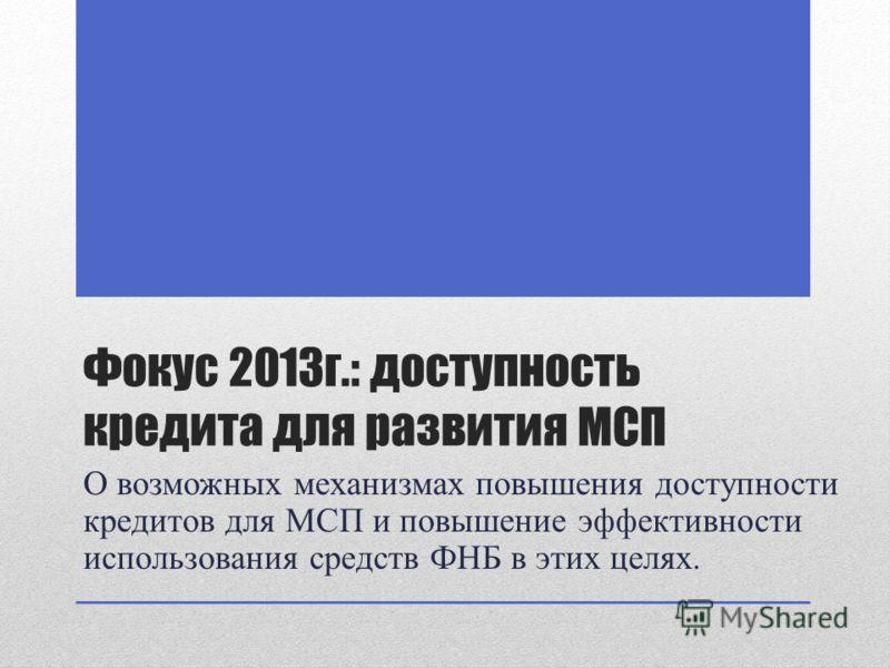Фокус 2013г.: доступность кредита для развития МСП О возможных механизмах повышения доступности кредитов для МСП и повышение эффективности использования средств ФНБ в этих целях.