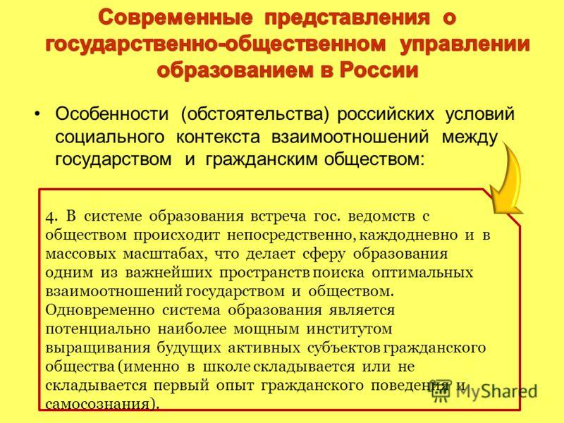 Особенности (обстоятельства) российских условий социального контекста взаимоотношений между государством и гражданским обществом: 4. В системе образования встреча гос. ведомств с обществом происходит непосредственно, каждодневно и в массовых масштаба