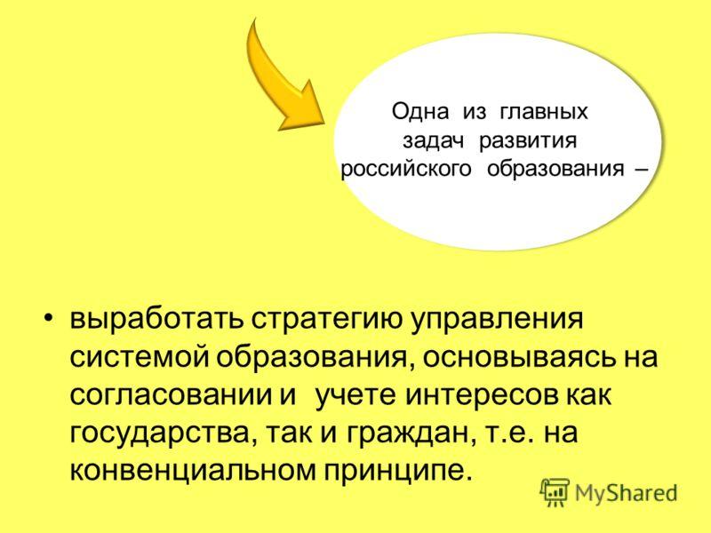 выработать стратегию управления системой образования, основываясь на согласовании и учете интересов как государства, так и граждан, т.е. на конвенциальном принципе. Одна из главных задач развития российского образования – Одна из главных задач развит
