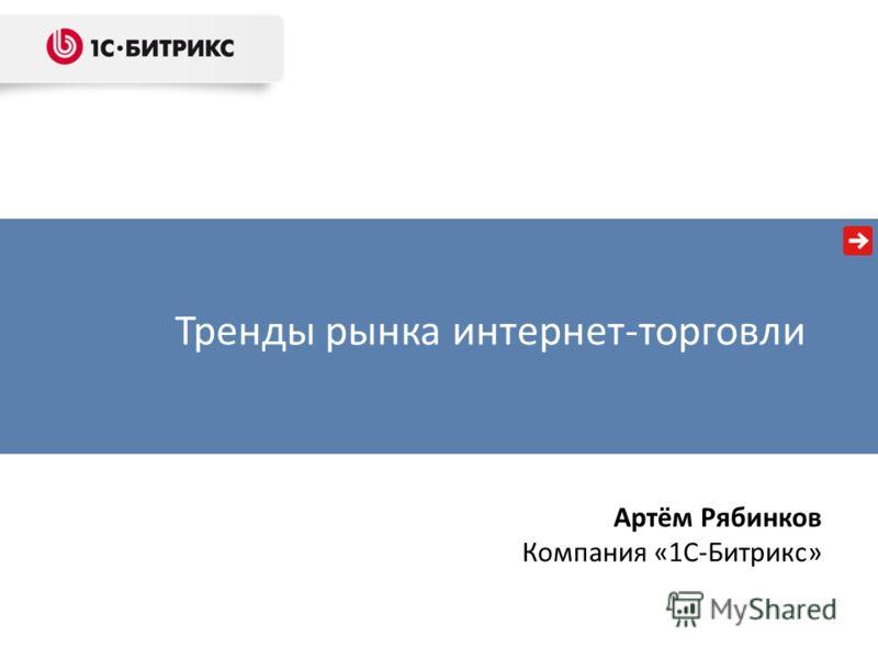Тренды рынка интернет-торговли Артём Рябинков Компания «1С-Битрикс»