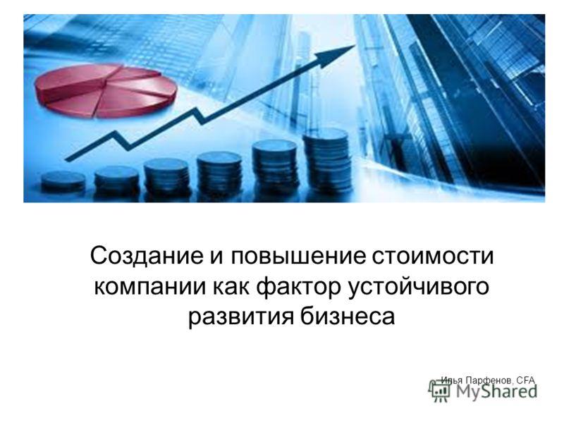 Создание и повышение стоимости компании как фактор устойчивого развития бизнеса Илья Парфенов, CFA