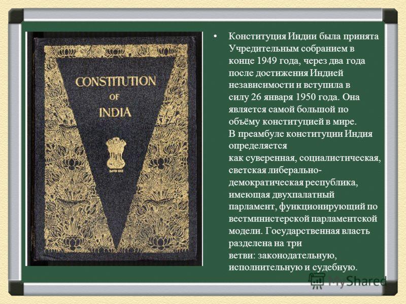 Конституция Индии была принята Учредительным собранием в конце 1949 года, через два года после достижения Индией независимости и вступила в силу 26 января 1950 года. Она является самой большой по объёму конституцией в мире. В преамбуле конституции Ин