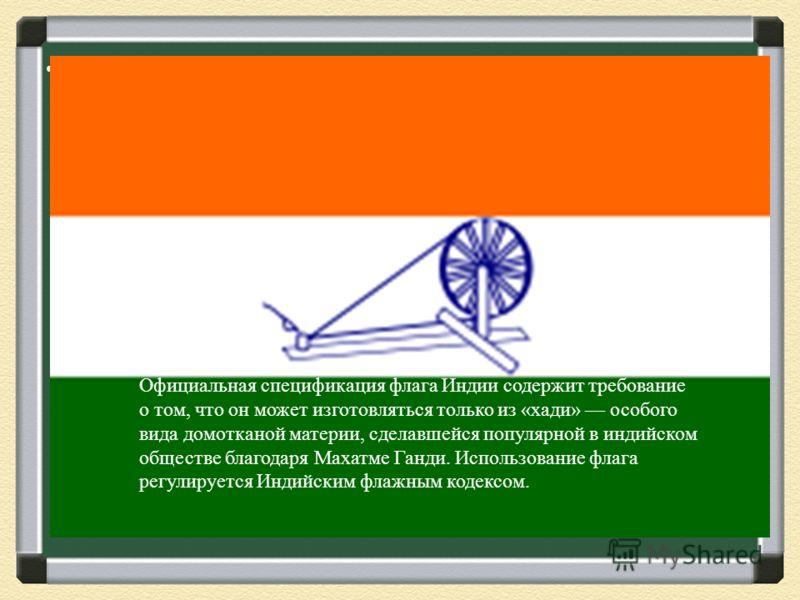 Государственный флаг Индии представляет собой прямоугольное полотнище из трёх горизонтальных полос равной ширины: верхней «глубокого шафранного», средней белого и нижней зелёного цвета. В центре флага расположено изображение колеса с 24-мя спицами, т