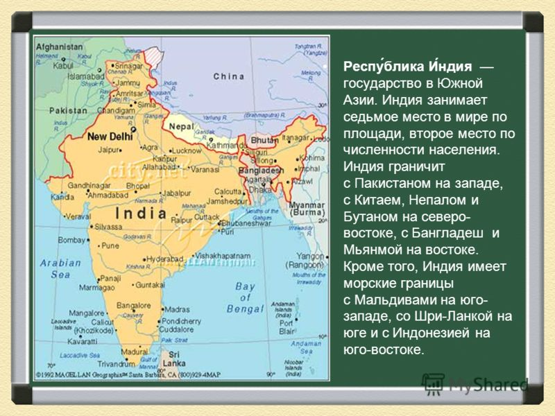 Респу́блика И́ндия государство в Южной Азии. Индия занимает седьмое место в мире по площади, второе место по численности населения. Индия граничит с Пакистаном на западе, с Китаем, Непалом и Бутаном на северо- востоке, с Бангладеш и Мьянмой на восток