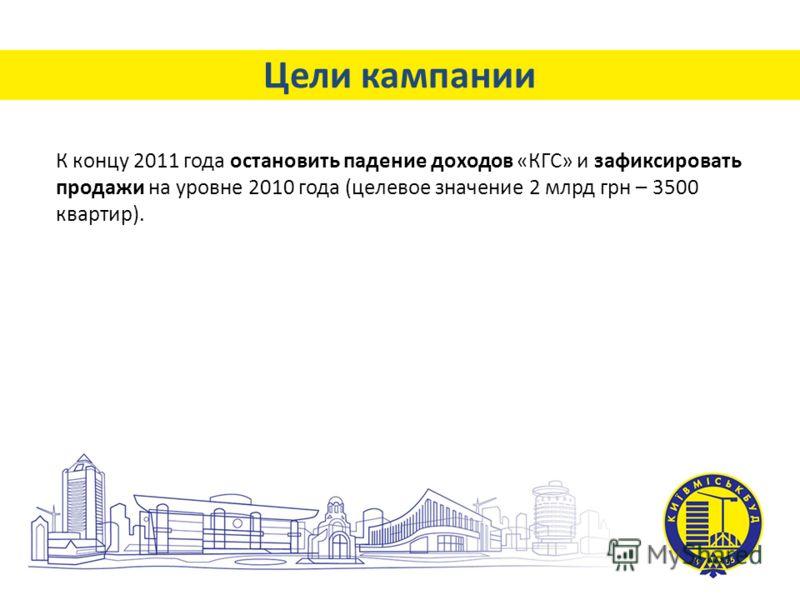 Цели кампании К концу 2011 года остановить падение доходов «КГС» и зафиксировать продажи на уровне 2010 года (целевое значение 2 млрд грн – 3500 квартир).