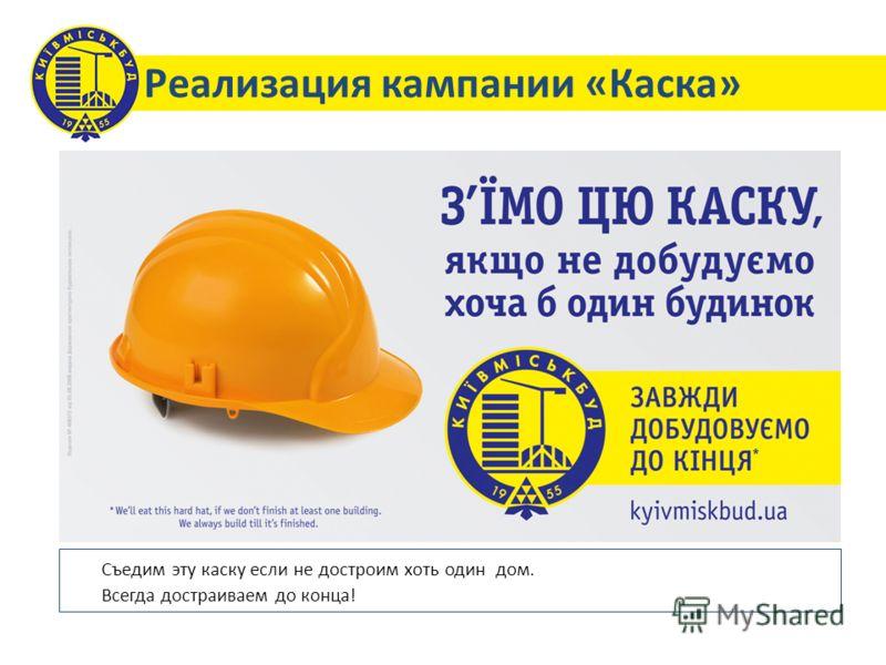 Реализация кампании «Каска» Съедим эту каску если не достроим хоть один дом. Всегда достраиваем до конца!