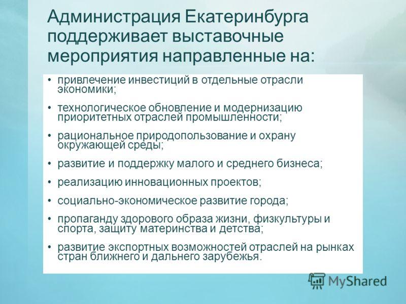 Администрация Екатеринбурга поддерживает выставочные мероприятия направленные на: привлечение инвестиций в отдельные отрасли экономики; технологическое обновление и модернизацию приоритетных отраслей промышленности; рациональное природопользование и