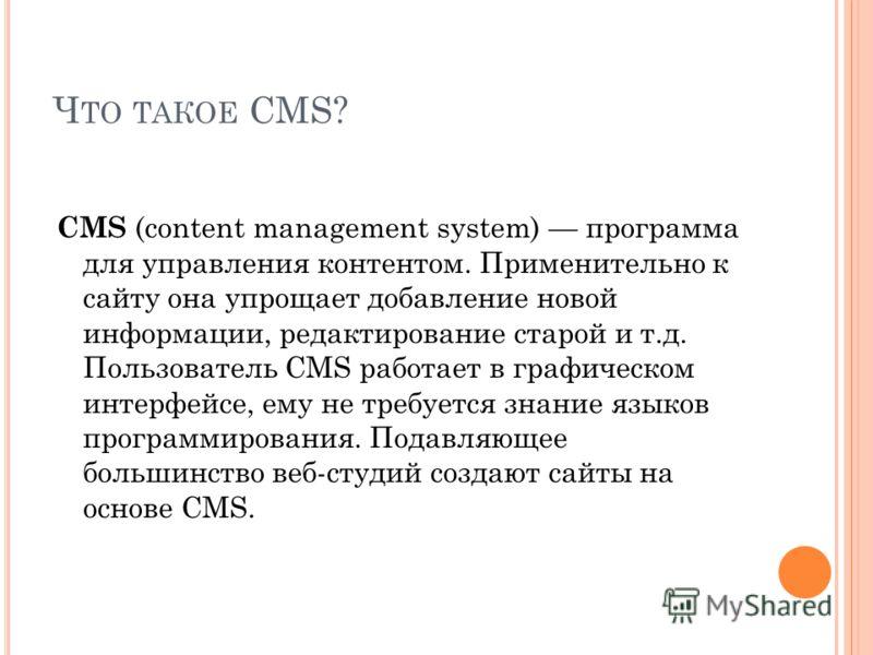 Ч ТО ТАКОЕ CMS? CMS (content management system) программа для управления контентом. Применительно к сайту она упрощает добавление новой информации, редактирование старой и т.д. Пользователь CMS работает в графическом интерфейсе, ему не требуется знан