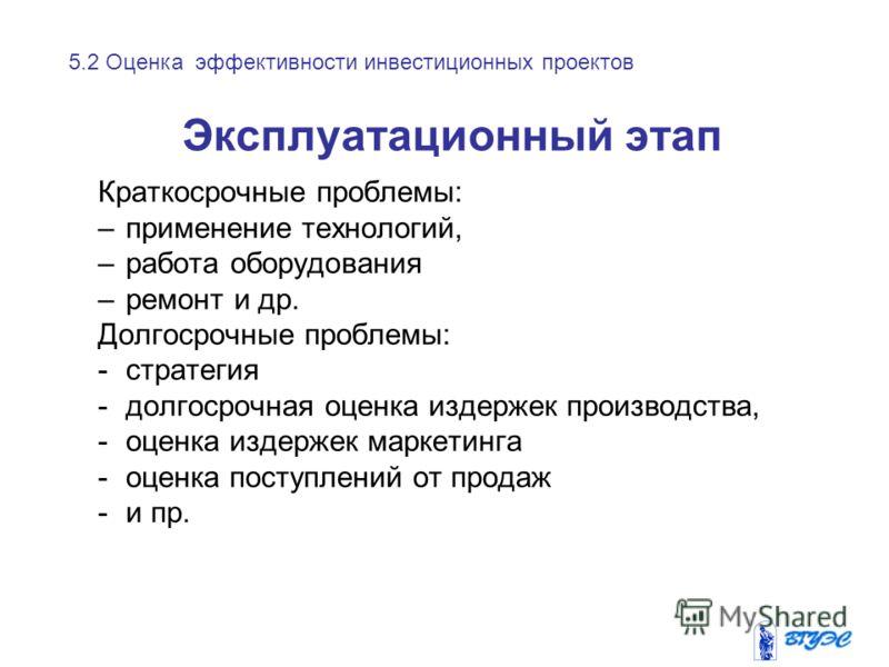Эксплуатационный этап Краткосрочные проблемы: –применение технологий, –работа оборудования –ремонт и др. Долгосрочные проблемы: -стратегия -долгосрочная оценка издержек производства, -оценка издержек маркетинга -оценка поступлений от продаж -и пр. 5.