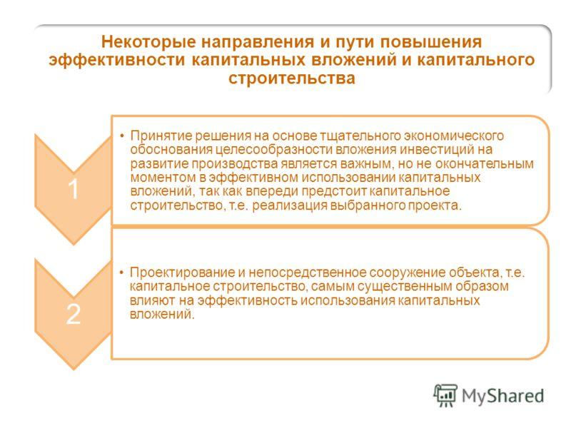 Некоторые направления и пути повышения эффективности капитальных вложений и капитального строительства 1 Принятие решения на основе тщательного экономического обоснования целесообразности вложения инвестиций на развитие производства является важным,