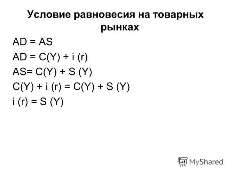 Условие равновесия на товарных рынках AD = AS AD = C(Y) + i (r) AS= C(Y) + S (Y) C(Y) + i (r) = C(Y) + S (Y) i (r) = S (Y)