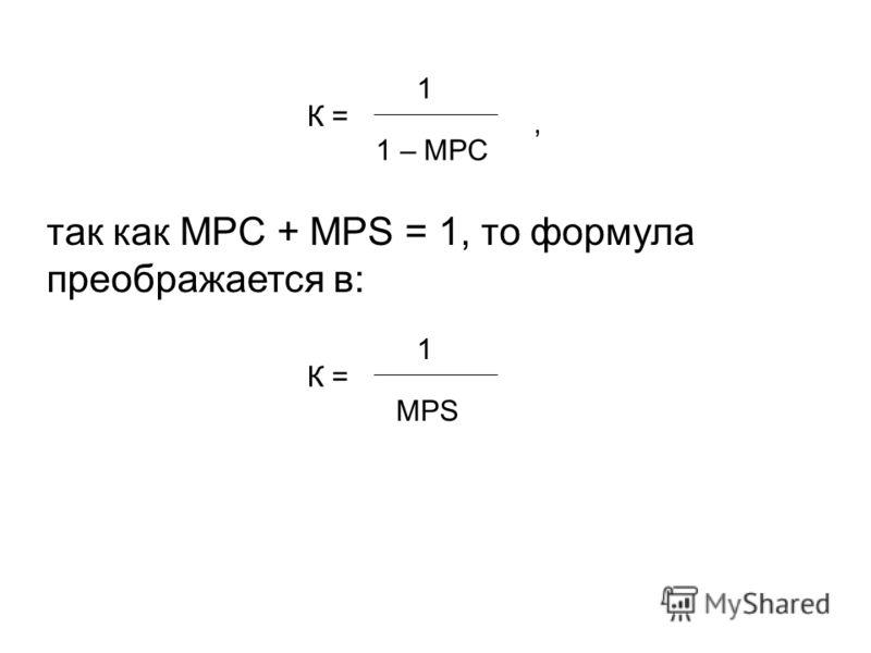 К = 1 – MPC 1, так как MPC + MPS = 1, то формула преображается в: К = MPS 1