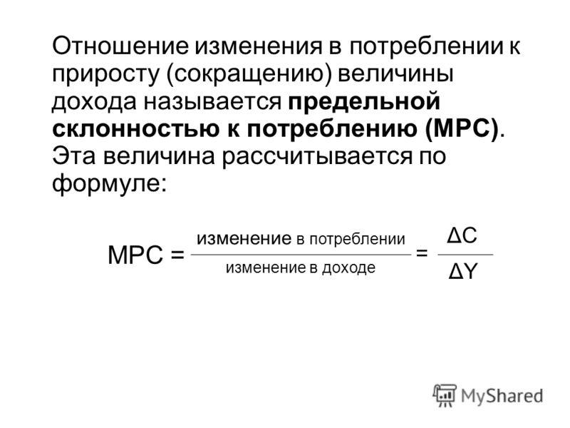 Отношение изменения в потреблении к приросту (сокращению) величины дохода называется предельной склонностью к потреблению (MPC). Эта величина рассчитывается по формуле: МPC= изменение в потреблении изменение в доходе = ΔСΔС ΔYΔY