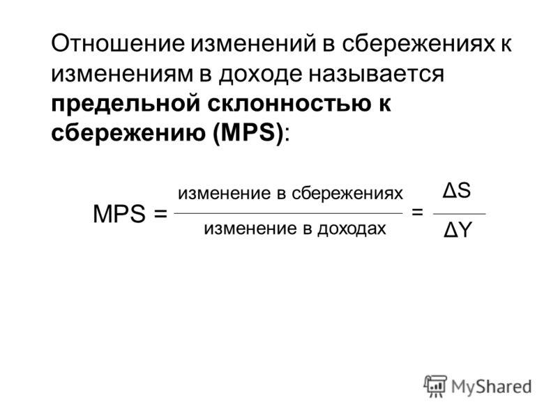 Отношение изменений в сбережениях к изменениям в доходе называется предельной склонностью к сбережению (MPS): = ΔSΔS ΔYΔY МPS= изменение в сбережениях изменение в доходах