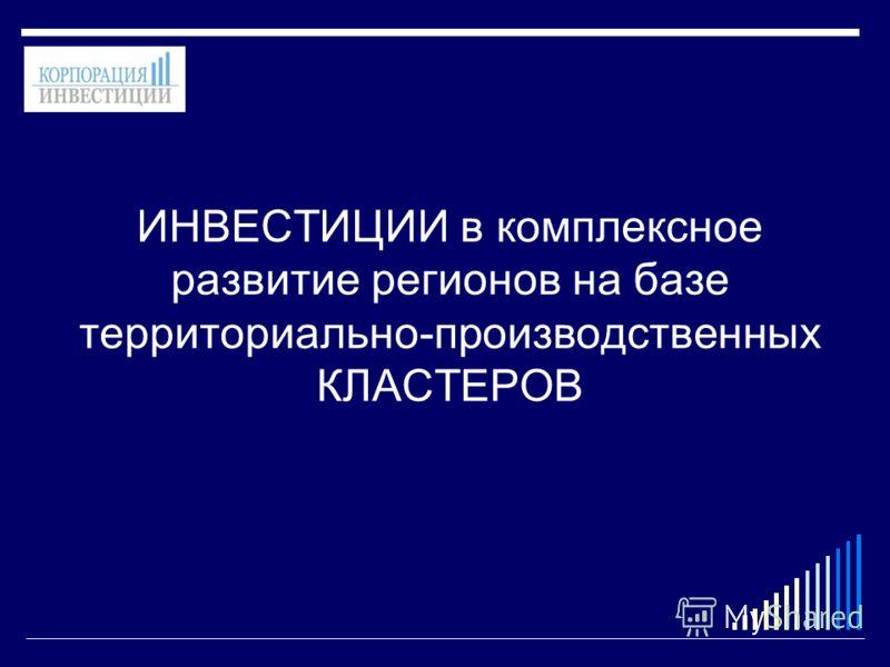 ИНВЕСТИЦИИ в комплексное развитие регионов на базе территориально-производственных КЛАСТЕРОВ