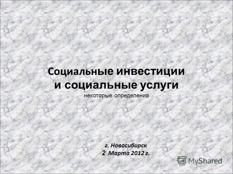 Социальн ые инвестиции и социальные услуги некоторые определения. г. Новосибирск 2 Марта 2012 г.