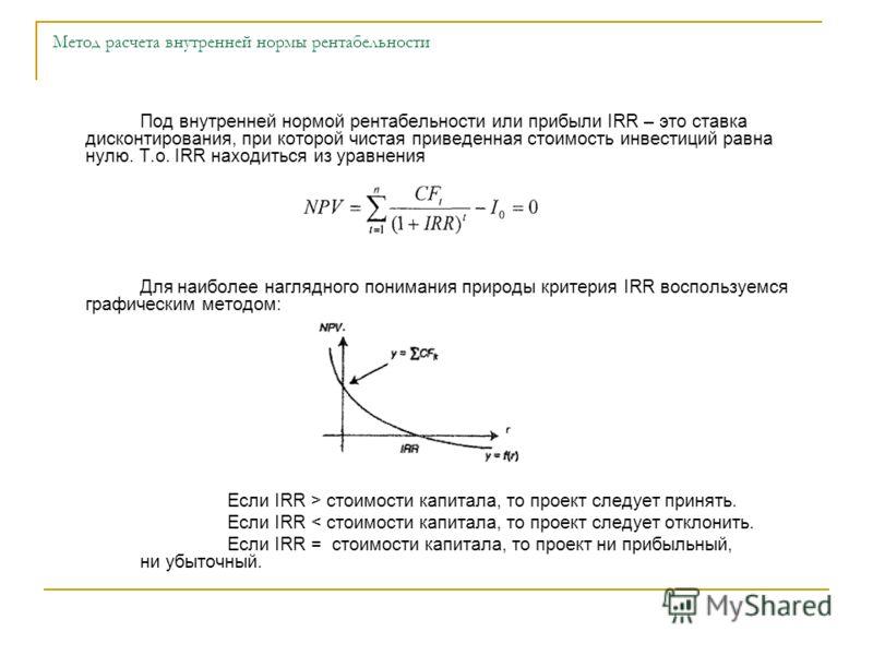 Под внутренней нормой рентабельности или прибыли IRR – это ставка дисконтирования, при которой чистая приведенная стоимость инвестиций равна нулю. Т.о. IRR находиться из уравнения Для наиболее наглядного понимания природы критерия IRR воспользуемся г
