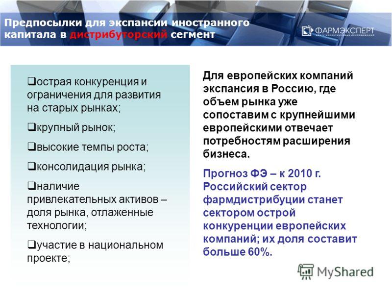 Для европейских компаний экспансия в Россию, где объем рынка уже сопоставим с крупнейшими европейскими отвечает потребностям расширения бизнеса. Прогноз ФЭ – к 2010 г. Российский сектор фармдистрибуции станет сектором острой конкуренции европейских к