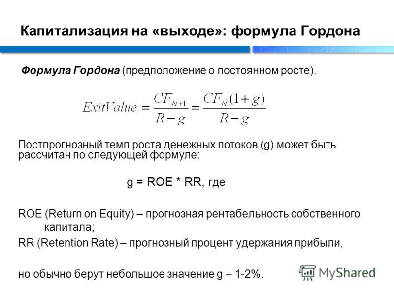 Капитализация на «выходе»: формула Гордона Постпрогнозный темп роста денежных потоков (g) может быть рассчитан по следующей формуле: g = ROE * RR, где ROE (Return on Equity) – прогнозная рентабельность собственного капитала; RR (Retention Rate) – про