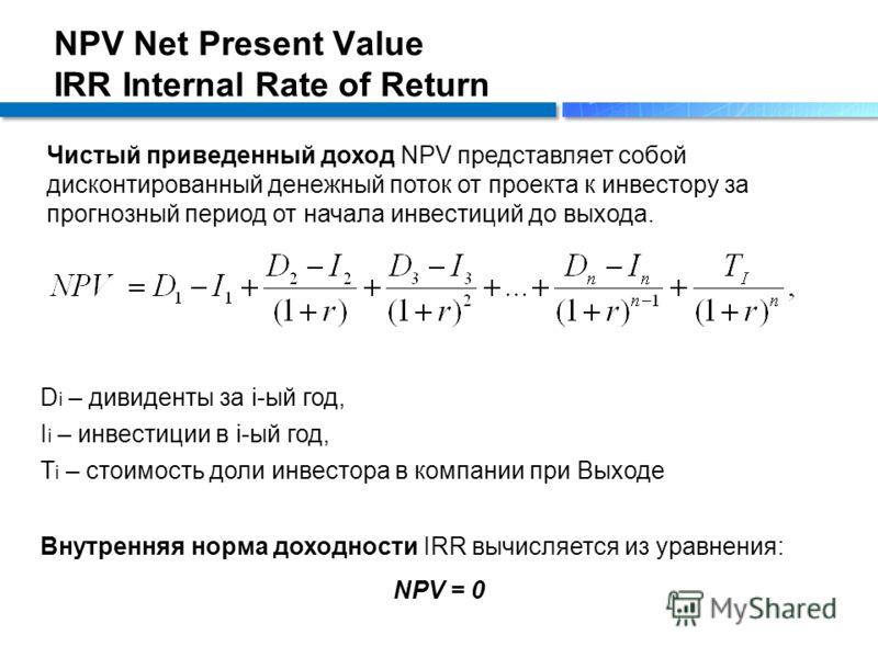 NPV Net Present Value IRR Internal Rate of Return Чистый приведенный доход NPV представляет собой дисконтированный денежный поток от проекта к инвестору за прогнозный период от начала инвестиций до выхода. Внутренняя норма доходности IRR вычисляется