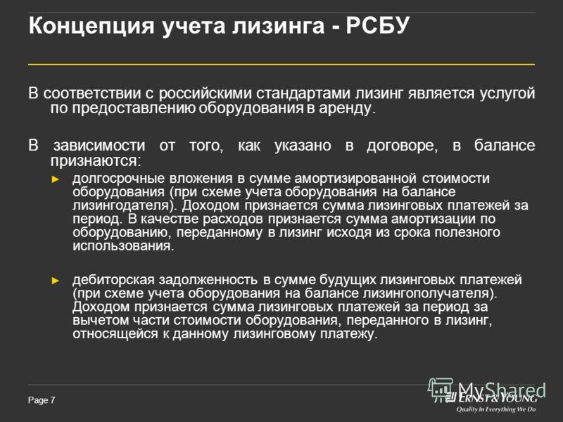 Page 7 Концепция учета лизинга - РСБУ В соответствии с российскими стандартами лизинг является услугой по предоставлению оборудования в аренду. В зависимости от того, как указано в договоре, в балансе признаются: долгосрочные вложения в сумме амортиз