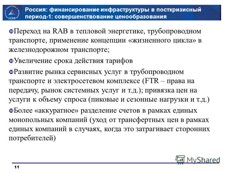 11 Россия: финансирование инфраструктуры в посткризисный период-1: совершенствование ценообразования Переход на RAB в тепловой энергетике, трубопроводном транспорте, применение концепции «жизненного цикла» в железнодорожном транспорте; Увеличение сро