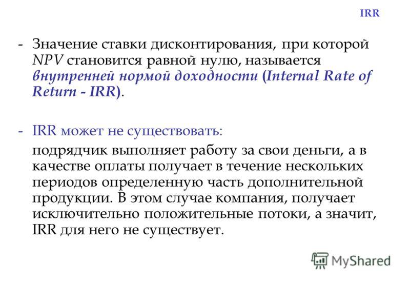 IRR -Значение ставки дисконтирования, при которой NPV становится равной нулю, называется внутренней нормой доходности ( Internal Rate of Return - IRR ). -IRR может не существовать: подрядчик выполняет работу за свои деньги, а в качестве оплаты получа