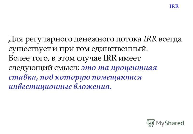 IRR Для регулярного денежного потока IRR всегда существует и при том единственный. Более того, в этом случае IRR имеет следующий смысл: это та процентная ставка, под которую помещаются инвестиционные вложения.