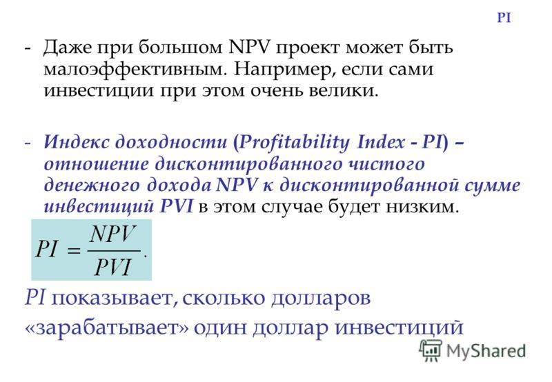 PI -Даже при большом NPV проект может быть малоэффективным. Например, если сами инвестиции при этом очень велики. - Индекс доходности ( Profitability Index - PI ) – отношение дисконтированного чистого денежного дохода NPV к дисконтированной сумме инв
