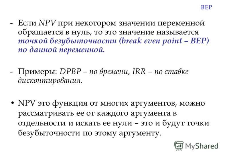 BEP -Если NPV при некотором значении переменной обращается в нуль, то это значение называется точкой безубыточности (break even point – BEP) по данной переменной. -Примеры: DPBP – по времени, IRR – по ставке дисконтирования. NPV это функция от многих