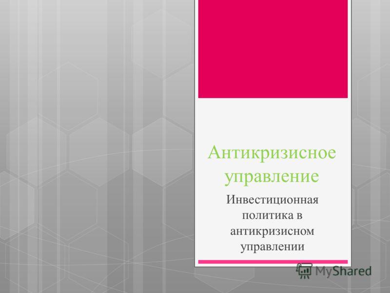 Антикризисное управление Инвестиционная политика в антикризисном управлении