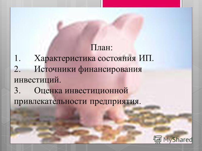 План: 1.Характеристика состояния ИП. 2.Источники финансирования инвестиций. 3.Оценка инвестиционной привлекательности предприятия.