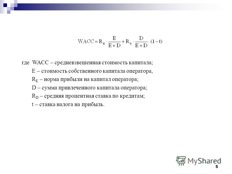 5 где WACC – средневзвешенная стоимость капитала; E – стоимость собственного капитала оператора, R E – норма прибыли на капитал оператора; D – сумма привлеченного капитала оператора; R D – средняя процентная ставка по кредитам; t – ставка налога на п