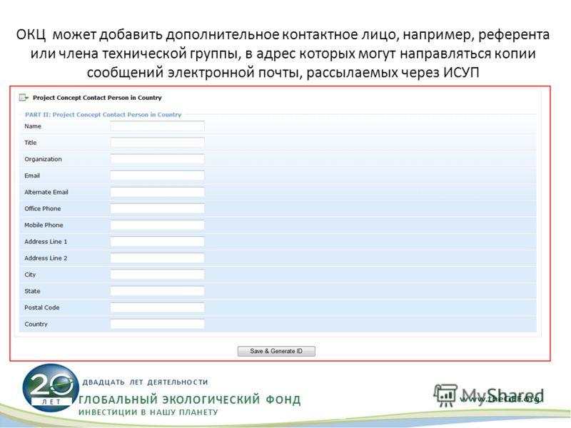 ОКЦ может добавить дополнительное контактное лицо, например, референта или члена технической группы, в адрес которых могут направляться копии сообщений электронной почты, рассылаемых через ИСУП ГЛОБАЛЬНЫЙ ЭКОЛОГИЧЕСКИЙ ФОНД ИНВЕСТИЦИИ В НАШУ ПЛАНЕТУ