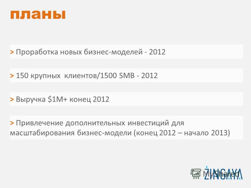 > Привлечение дополнительных инвестиций для масштабирования бизнес-модели (конец 2012 – начало 2013) планы > Проработка новых бизнес-моделей - 2012 > 150 крупных клиентов/1500 SMB - 2012 > Выручка $1М+ конец 2012