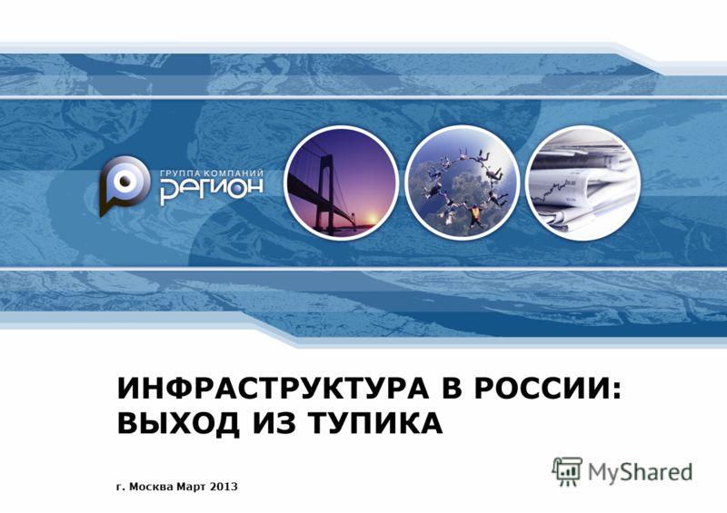 ИНФРАСТРУКТУРА В РОССИИ: ВЫХОД ИЗ ТУПИКА г. Москва Март 2013