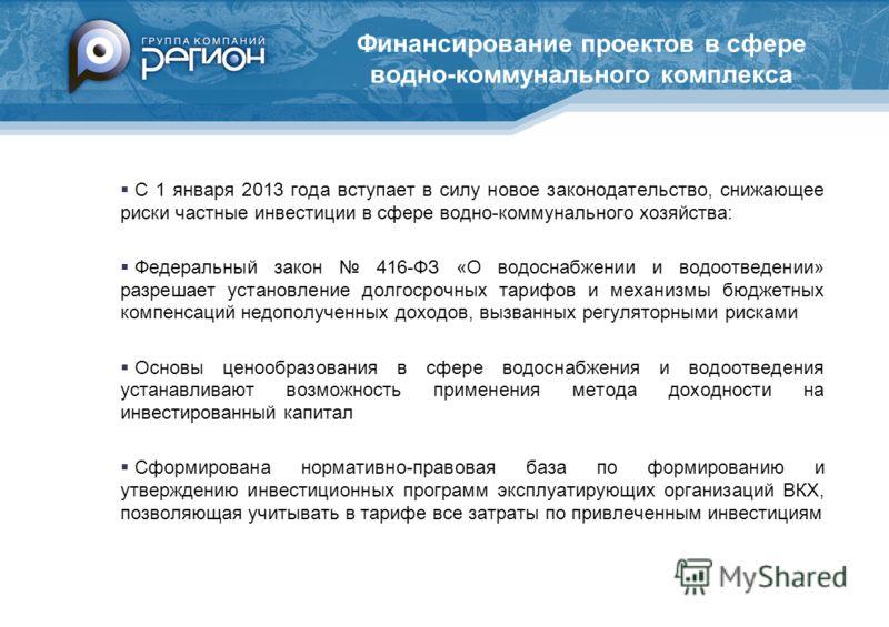 Финансирование проектов в сфере водно-коммунального комплекса С 1 января 2013 года вступает в силу новое законодательство, снижающее риски частные инвестиции в сфере водно-коммунального хозяйства: Федеральный закон 416-ФЗ «О водоснабжении и водоотвед