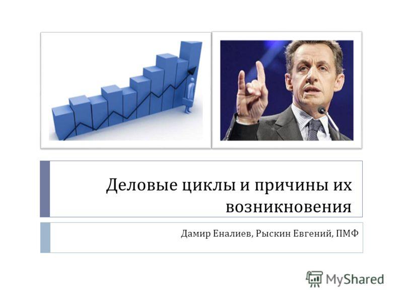 Деловые циклы и причины их возникновения Дамир Еналиев, Рыскин Евгений, ПМФ