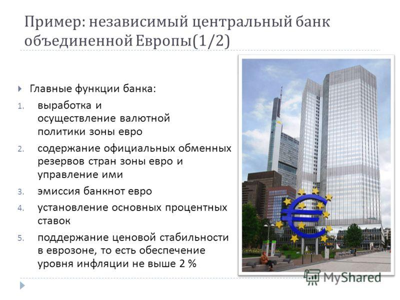 Пример : независимый центральный банк объединенной Европы (1/2) Главные функции банка : 1. выработка и осуществление валютной политики зоны евро 2. содержание официальных обменных резервов стран зоны евро и управление ими 3. эмиссия банкнот евро 4. у