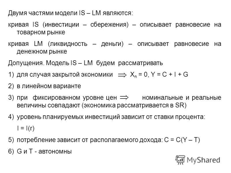 Двумя частями модели IS – LM являются: кривая IS (инвестиции – сбережения) – описывает равновесие на товарном рынке кривая LM (ликвидность – деньги) – описывает равновесие на денежном рынке Допущения. Модель IS – LM будем рассматривать 1)для случая з