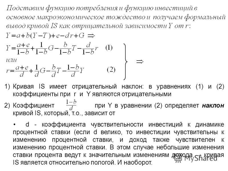1)Кривая IS имеет отрицательный наклон: в уравнениях (1) и (2) коэффициенты при r и Y являются отрицательными 2)Коэффициент при Y в уравнении (2) определяет наклон кривой IS, который, т.о., зависит от d - коэффициента чувствительности инвестиций к ди