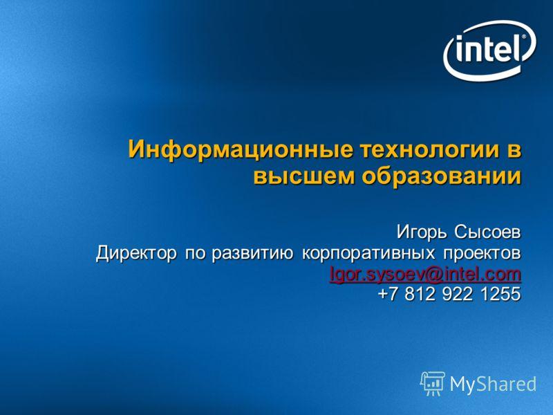 Игорь Сысоев Директор по развитию корпоративных проектов Igor.sysoev@intel.com +7 812 922 1255 Информационные технологии в высшем образовании