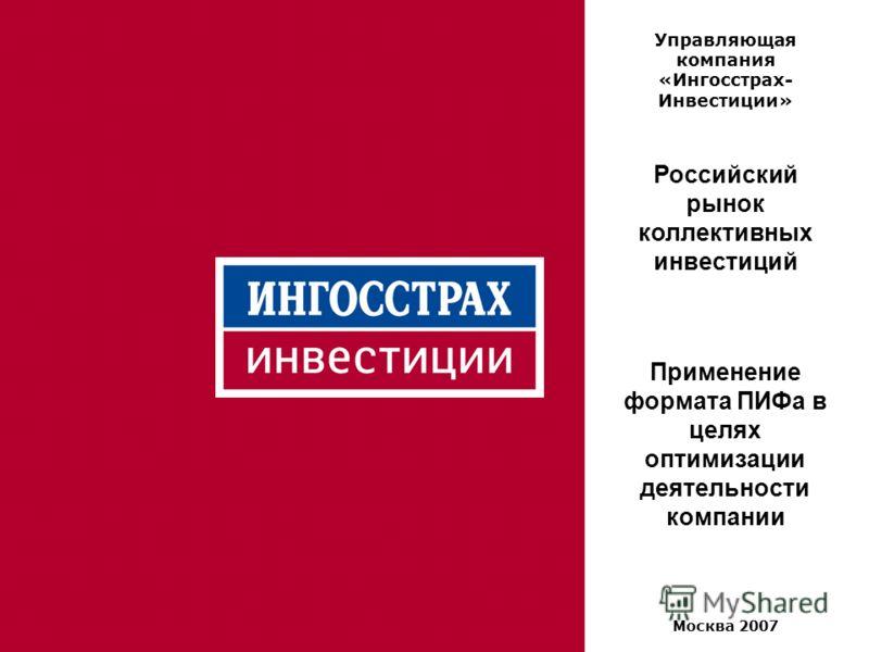 1 Управляющая компания «Ингосстрах- Инвестиции» Российский рынок коллективных инвестиций Применение формата ПИФа в целях оптимизации деятельности компании Москва 2007