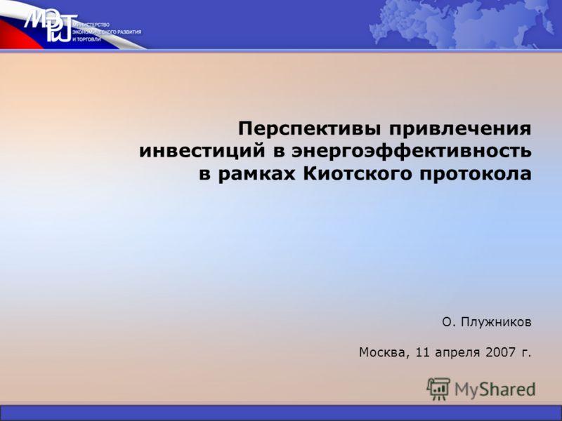 Перспективы привлечения инвестиций в энергоэффективность в рамках Киотского протокола О. Плужников Москва, 11 апреля 2007 г.