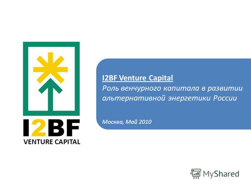 VENTURE CAPITAL I2BF Venture Capital Роль венчурного капитала в развитии альтернативной энергетики России Москва, Май 2010